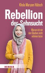 Rebellion der Sehnsucht - Warum ich mir den Glauben nicht nehmen lasse