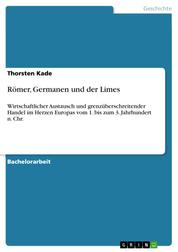 Römer, Germanen und der Limes - Wirtschaftlicher Austausch und grenzüberschreitender Handel im Herzen Europas vom 1. bis zum 3. Jahrhundert n. Chr.