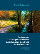 Rudi Seinsche: Lehrgang: Das ungeliebte Gebet, die Anbetung im Geist und in der Wahrheit