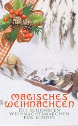 Magisches Weihnachten - Die schönsten Weihnachtsmärchen für Kinder - Die Schneekönigin, Der allererste Weihnachtsbaum, Der Schneider von Gloucester, Das kleine Mädchen mit den Schwefelhölzern, Die Heilige Nacht, Nußknacker und Mausekönig, Weihnachtslied…