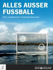 Alles außer Fußball - Eine unklassische Fussballerkolumne