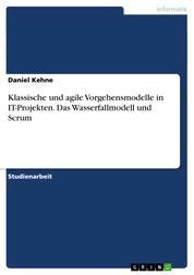 Klassische und agile Vorgehensmodelle in IT-Projekten. Das Wasserfallmodell und Scrum