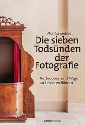 Die sieben Todsünden der Fotografie - Reflexionen und Wege zu besseren Bildern