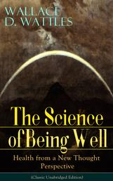 The Science of Being Well: Health from a New Thought Perspective (Classic Unabridged Edition) - From one of The New Thought pioneers, author of The Science of Getting Rich, The Science of Being Great, How to Get What You Want, Hellfire Harrison, How to Promote Yourself and A New Christ