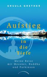 Aufstieg in die Tiefe - Meine Reise mit Messner, Buddha und Parkinson