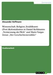 """Wissenschaft, Religion, Erzählkunst: (Post-)Kolonialismus in Daniel Kehlmanns """"Vermessung der Welt"""" und Mario Vargas Llosas """"Der Geschichtenerzähler"""""""