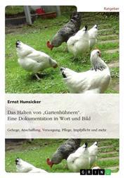 """Das Halten von """"Gartenhühnern"""". Eine Dokumentation in Wort und Bild - Gehege, Anschaffung, Versorgung, Pflege, Impfpflicht und mehr"""
