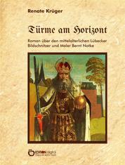 Türme am Horizont - Roman über den mittelalterlichen Lübecker Bildschnitzer und Maler Bernt Notke