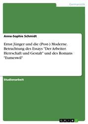 """Ernst Jünger und die (Post-) Moderne. Betrachtung des Essays """"Der Arbeiter. Herrschaft und Gestalt"""" und des Romans """"Eumeswil"""""""