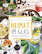Heimat im Glas - Vergessene Köstlichkeiten - Wiederentdeckte Rezepte zum Verarbeiten und Einmachen von Obst, Gemüse und Kräutern aus dem Garten