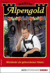Alpengold 302 - Heimatroman - Rückkehr als gebrochener Mann