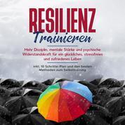 Resilienz trainieren: Mehr Disziplin, mentale Stärke und psychische Widerstandskraft für ein glückliches, stressfreies und zufriedenes Leben - inkl. 10 Schritte-Plan und den besten Methoden z