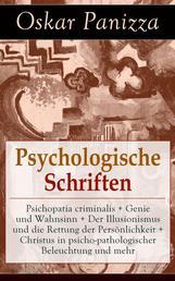 Psychologische Schriften - Psichopatia criminalis + Genie und Wahnsinn + Der Illusionismus und die Rettung der Persönlichkeit + Christus in psicho-pathologischer Beleuchtung und mehr