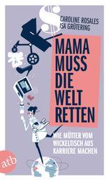 Mama muss die Welt retten - Wie Mütter vom Wickeltisch aus Karriere machen