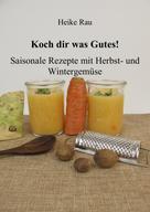Heike Rau: Koch dir was Gutes! Saisonale Rezepte mit Herbst- und Wintergemüse