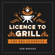 Licence to Grill - Savoury and Sweet Recipes for the Ultimate BBQ Spread