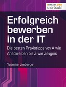 Yasmine Limberger: Erfolgreich bewerben in der IT - die besten Praxistipps von A wie (Anschreiben) bis Z (wie Zeugnis) ★★