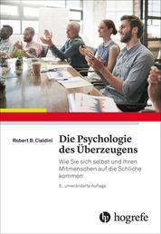 Die Psychologie des Überzeugens - Wie Sie sich selbst und Ihren Mitmenschen auf die Schliche kommen