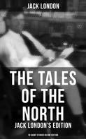Jack London: The Tales of the North: Jack London's Edition - 78 Short Stories in One Edition