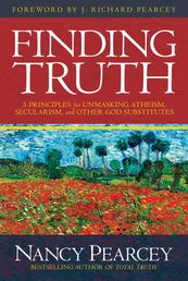 Finding Truth - 5 Principles for Unmasking Atheism, Secularism, and Other God Substitutes