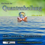 Die Praxis der Quantenheilung - Mit neuen Methoden