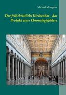 Michael Meisegeier: Der frühchristliche Kirchenbau - das Produkt eines Chronologiefehlers