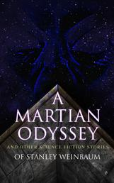 A Martian Odyssey and Other Science Fiction Stories of Stanley Weinbaum - Valley of Dreams, Flight on Titan, Parasite Planet, The Lotus Eaters, The Worlds of If, The Ideal, The Planet of Doubt, The Red Peri, The Mad Moon, The Point of View