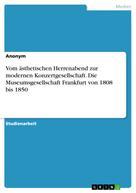 Anonym: Vom ästhetischen Herrenabend zur modernen Konzertgesellschaft. Die Museumsgesellschaft Frankfurt von 1808 bis 1850