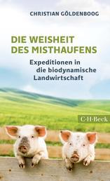 Die Weisheit des Misthaufens - Expeditionen in die biodynamische Landwirtschaft