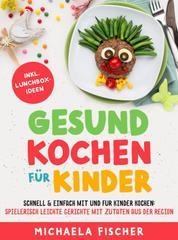 Gesund kochen für Kinder – Schnell & einfach mit und für Kinder kochen - Spielerisch leichte Gerichte mit Zutaten aus der Region