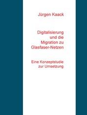 Digitalisierung und die Migration zu Glasfaser-Netzen - Eine Konzeptstudie zur Umsetzung