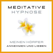 Meditative Hypnose: Meinen Körper annehmen und lieben - Körper akzeptieren, sich im eigenen Körper wohlfühlen, Beziehung zum eigenen Körper verbessern