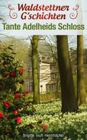 Brigitte Teufl-Heimhilcher: Waldstettener G'schichten - Tante Adelheids Schloss