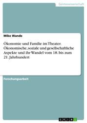 Ökonomie und Familie im Theater. Ökonomische, soziale und gesellschaftliche Aspekte und ihr Wandel vom 18. bis zum 21. Jahrhundert