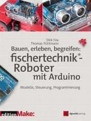 Bauen, erleben, begreifen: fischertechnik®-Roboter mit Arduino - Modelle, Steuerung, Programmierung