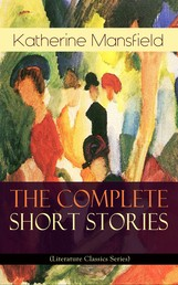 The Complete Short Stories of Katherine Mansfield (Literature Classics Series) - Bliss, The Garden Party, The Dove's Nest, Something Childish, In a German Pension, The Aloe...; Including the Unpublished & Unfinished Stories