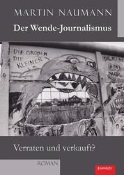 Der Wende-Journalismus. Verraten und verkauft? - Roman