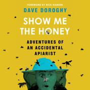 Show Me the Honey - Adventures of an Accidental Apiarist (Unabridged)