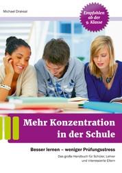 Mehr Konzentration in der Schule - Besser lernen - weniger Prüfungsstress. Das große Handbuch für Schüler, Lehrer und interessierte Eltern. Empfohlen ab 9. Klasse