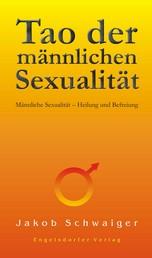 Tao der männlichen Sexualität. Männliche Sexualität – Heilung und Befreiung