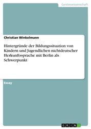 Hintergründe der Bildungssituation von Kindern und Jugendlichen nichtdeutscher Herkunftssprache mit Berlin als Schwerpunkt