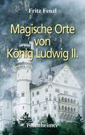 Fritz Fenzl: Magische Orte von König Ludwig II.