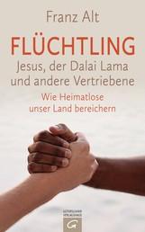 Flüchtling - Jesus, der Dalai Lama und andere Vertriebene. Wie Heimatlose unser Land bereichern
