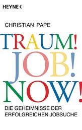 Traum! Job! Now! - Die Geheimnisse der erfolgreichen Jobsuche