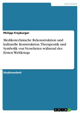 Medikotechnische Rekonstruktion und kulturelle Konstruktion. Therapeutik und Symbolik von Versehrten während des Ersten Weltkriegs