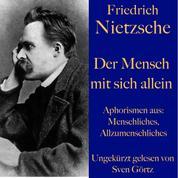 Friedrich Nietzsche: Der Mensch mit sich allein - Aphorismen aus: Menschliches, Allzumenschliches