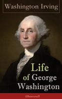 Washington Irving: Life of George Washington (Illustrated): Biography of the first President of the United States, the Commander-in-Chief of the Continental Army during the American Revolutionary War, and one of the Founding Fathers of the United States ★★★★★