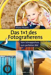 Das 1X1 des Fotografierens - Vom Schnappschuss zum perfekten Bild