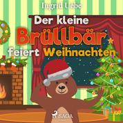 Der kleine Brüllbär feiert Weihnachten (Ungekürzt)