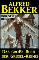 Alfred Bekker: Das große Buch der Grusel-Krimis: 1100 Seiten Horror